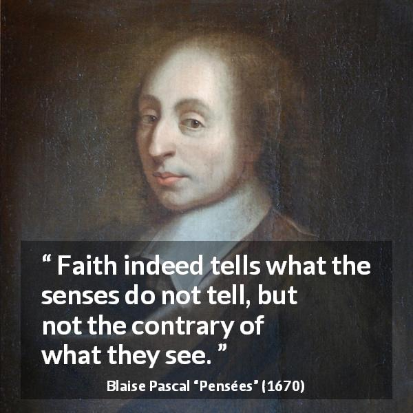 "Blaise Pascal about sight (""Pensées"", 1670) - Faith indeed tells what the senses do not tell, but not the contrary of what they see."