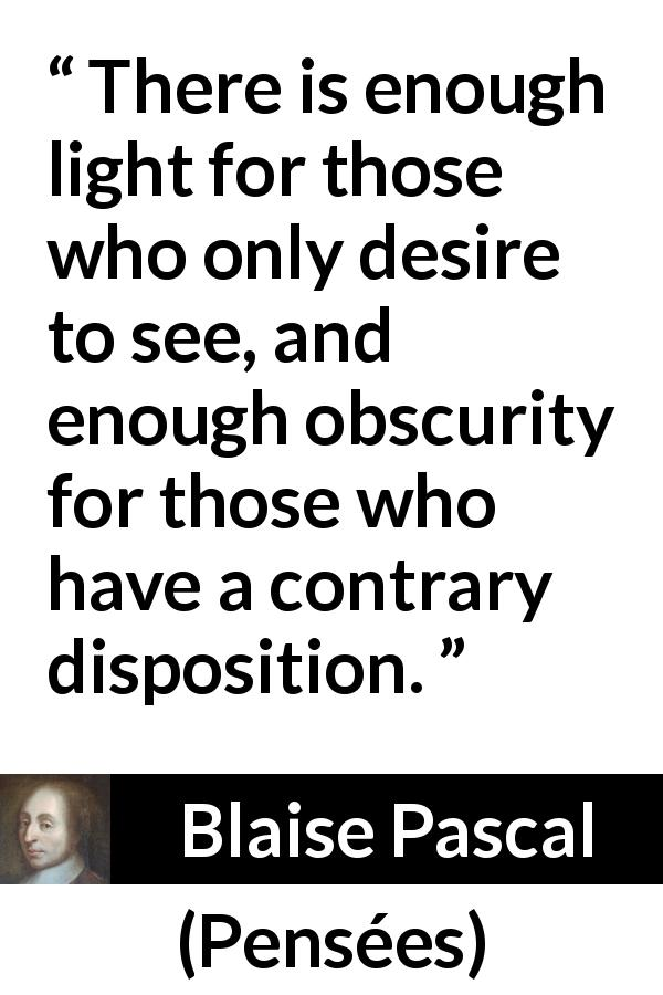 "Blaise Pascal about sight (""Pensées"", 1670) - There is enough light for those who only desire to see, and enough obscurity for those who have a contrary disposition."