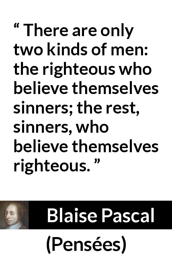 "Blaise Pascal about sin (""Pensées"", 1670) - There are only two kinds of men: the righteous who believe themselves sinners; the rest, sinners, who believe themselves righteous."