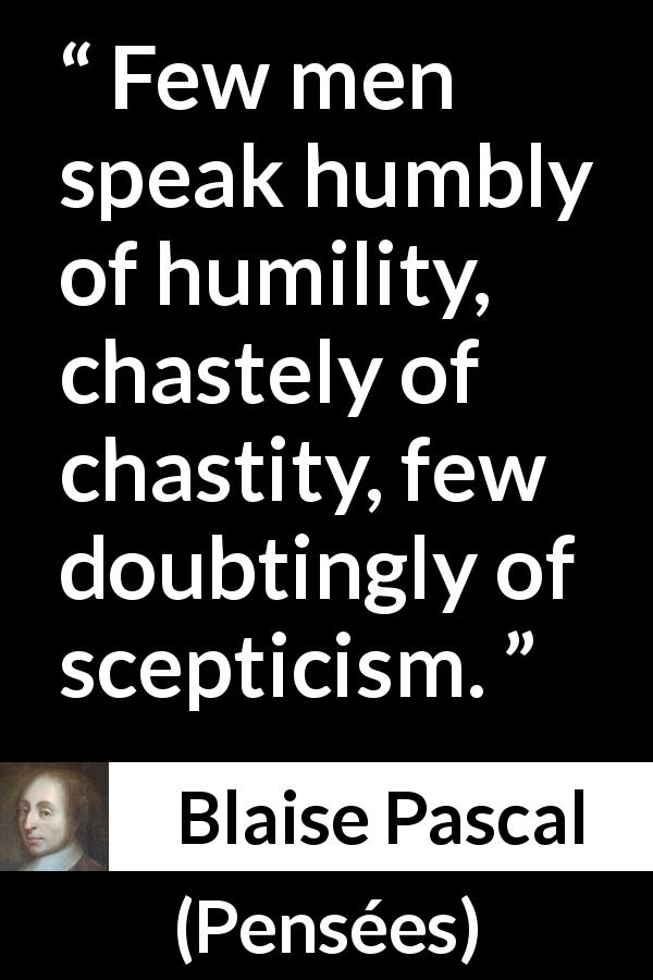 "Blaise Pascal about speech (""Pensées"", 1670) - Few men speak humbly of humility, chastely of chastity, few doubtingly of scepticism."
