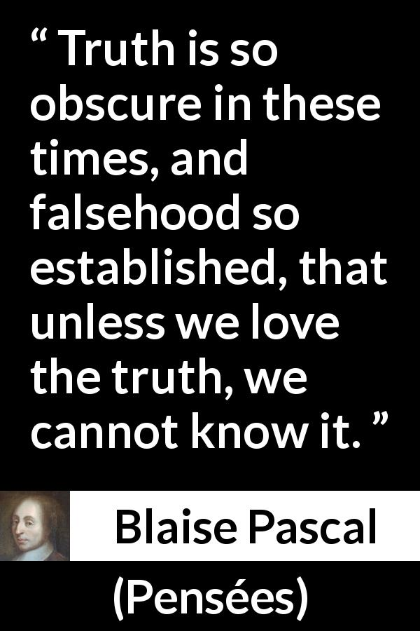 "Blaise Pascal about truth (""Pensées"", 1670) - Truth is so obscure in these times, and falsehood so established, that unless we love the truth, we cannot know it."