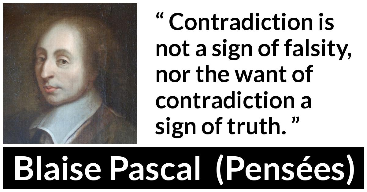 "Blaise Pascal about truth (""Pensées"", 1670) - Contradiction is not a sign of falsity, nor the want of contradiction a sign of truth."