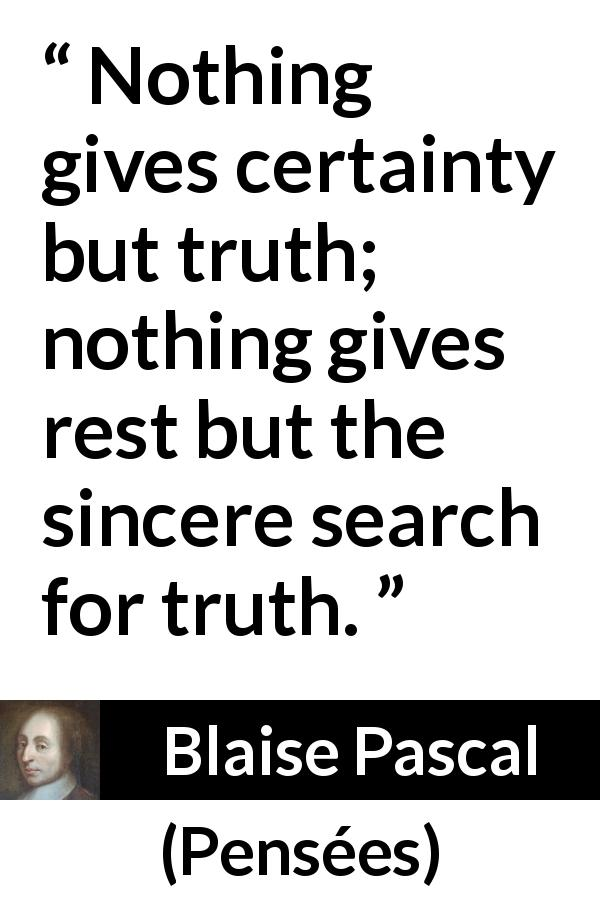 Blaise Pascal quote about truth from Pensées (1670) - Nothing gives certainty but truth; nothing gives rest but the sincere search for truth.