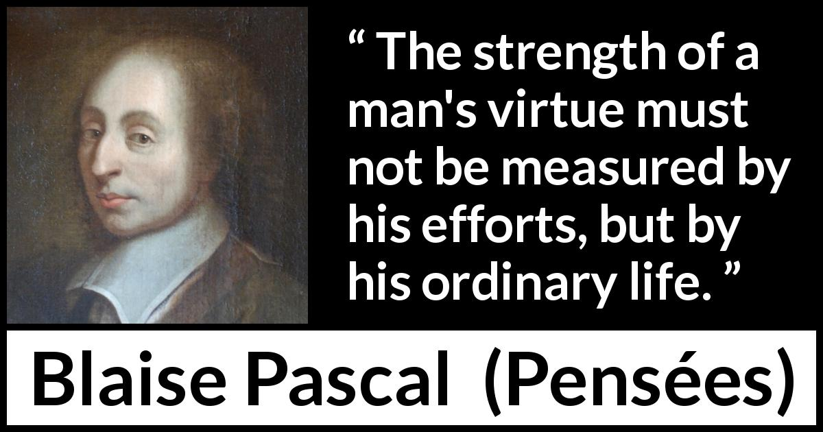 "Blaise Pascal about virtue (""Pensées"", 1670) - The strength of a man's virtue must not be measured by his efforts, but by his ordinary life."