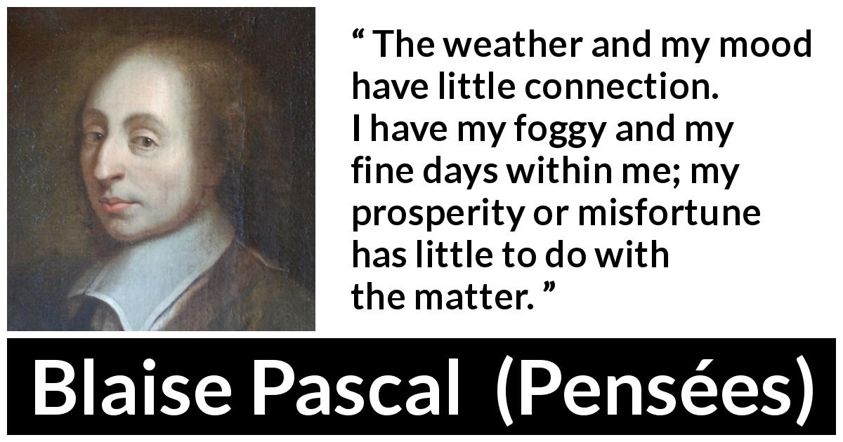 "Blaise Pascal about weather (""Pensées"", 1670) - The weather and my mood have little connection. I have my foggy and my fine days within me; my prosperity or misfortune has little to do with the matter."
