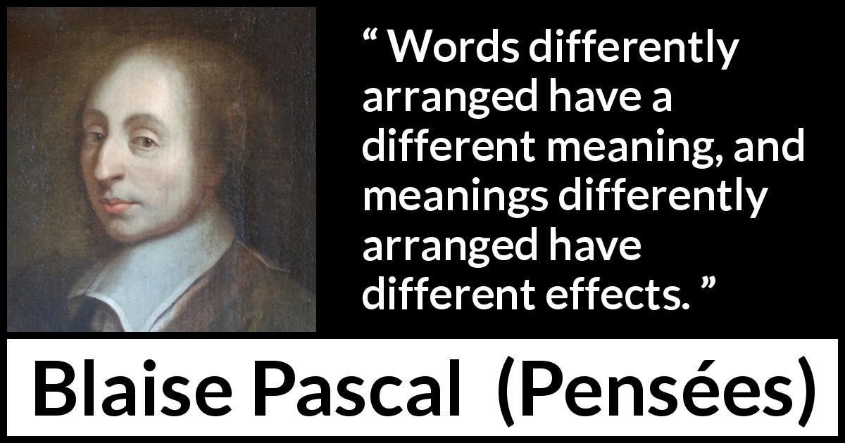 Blaise Pascal quote about words from Pensées (1670) - Words differently arranged have a different meaning, and meanings differently arranged have different effects.