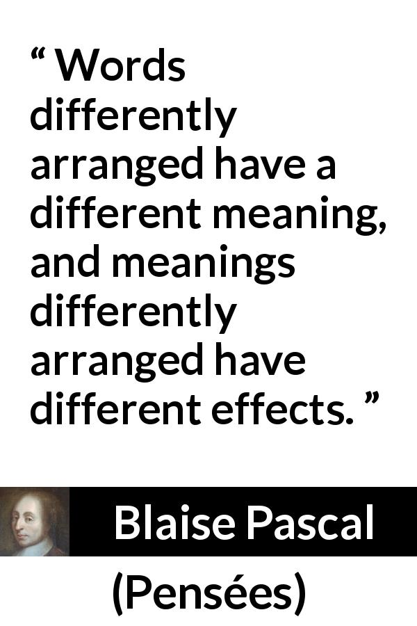 "Blaise Pascal about words (""Pensées"", 1670) - Words differently arranged have a different meaning, and meanings differently arranged have different effects."