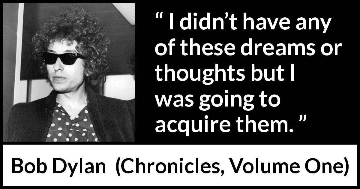 Bob Dylan - Chronicles, Volume One - I didn't have any of these dreams or thoughts but I was going to acquire them.