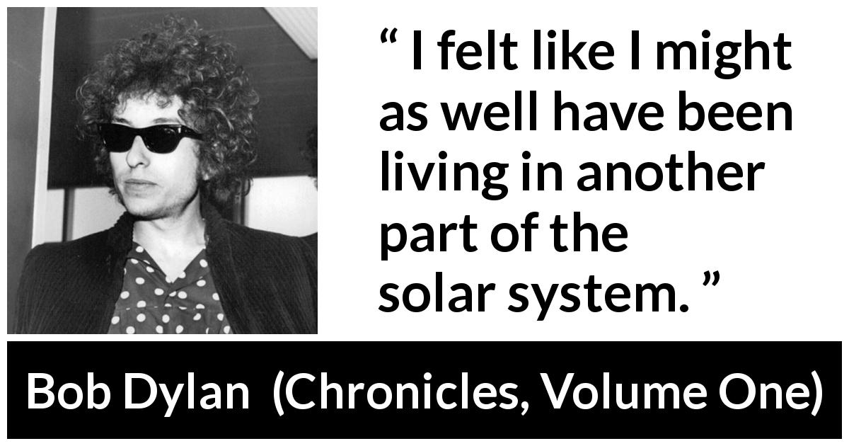 "Bob Dylan about feeling (""Chronicles, Volume One"", 2004) - I felt like I might as well have been living in another part of the solar system."
