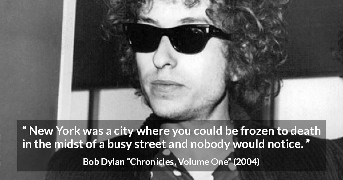 "Bob Dylan about indifference (""Chronicles, Volume One"", 2004) - New York was a city where you could be frozen to death in the midst of a busy street and nobody would notice."