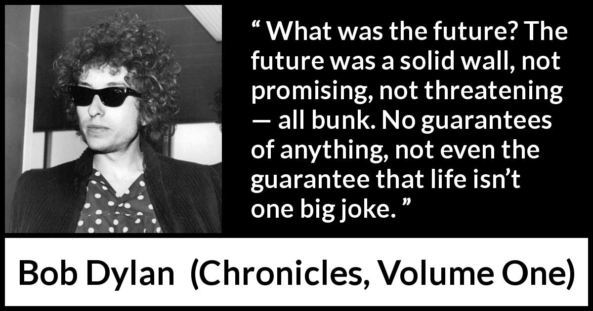 Bob Dylan quote about life from Chronicles, Volume One (2004) - What was the future? The future was a solid wall, not promising, not threatening — all bunk. No guarantees of anything, not even the guarantee that life isn't one big joke.