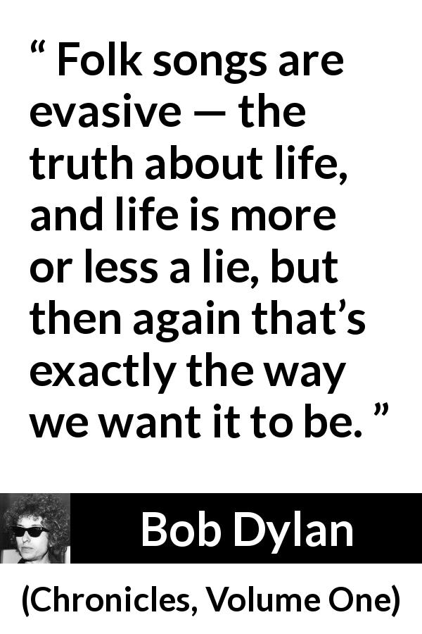 "Bob Dylan about life (""Chronicles, Volume One"", 2004) - Folk songs are evasive — the truth about life, and life is more or less a lie, but then again that's exactly the way we want it to be."