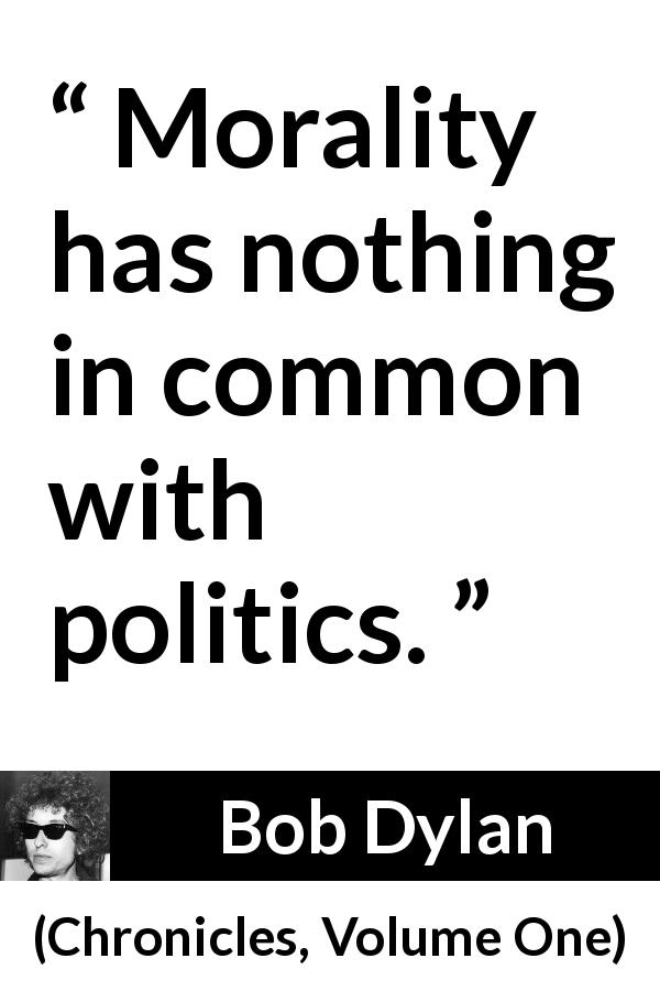 Bob Dylan - Chronicles, Volume One - Morality has nothing in common with politics.
