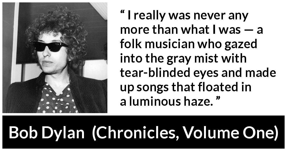 "Bob Dylan about music (""Chronicles, Volume One"", 2004) - I really was never any more than what I was — a folk musician who gazed into the gray mist with tear-blinded eyes and made up songs that floated in a luminous haze."