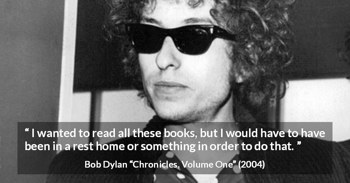 "Bob Dylan about reading (""Chronicles, Volume One"", 2004) - I wanted to read all these books, but I would have to have been in a rest home or something in order to do that."