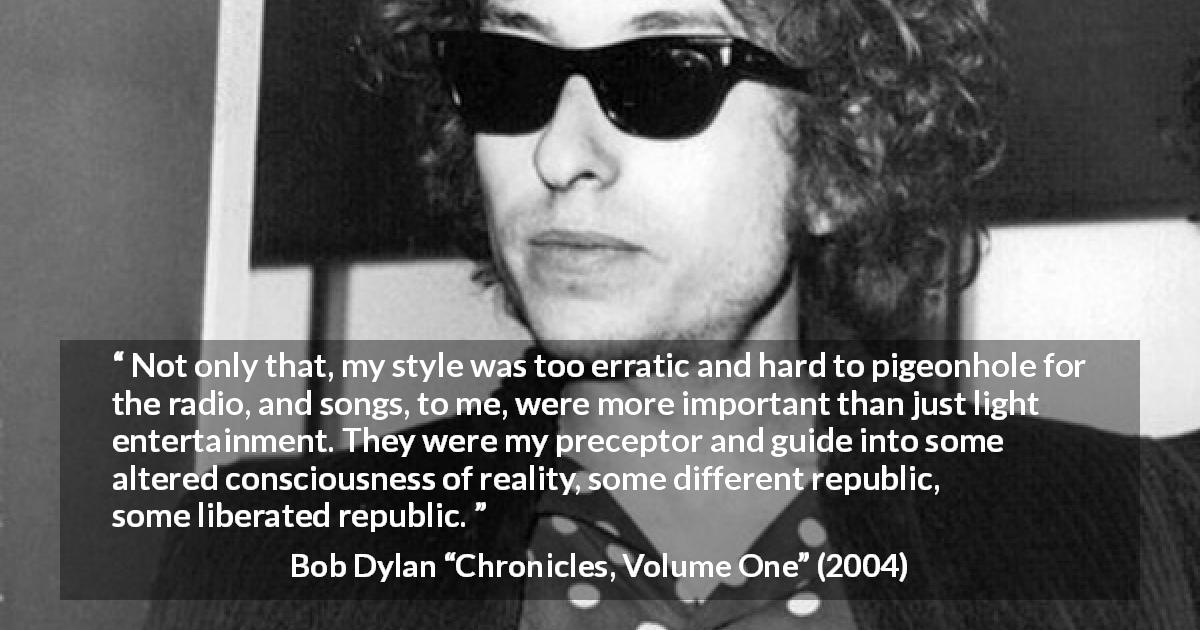 "Bob Dylan about reality (""Chronicles, Volume One"", 2004) - Not only that, my style was too erratic and hard to pigeonhole for the radio, and songs, to me, were more important than just light entertainment. They were my preceptor and guide into some altered consciousness of reality, some different republic, some liberated republic."
