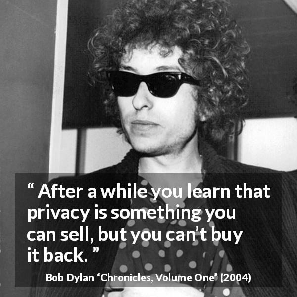 "Bob Dylan about trade (""Chronicles, Volume One"", 2004) - After a while you learn that privacy is something you can sell, but you can't buy it back."