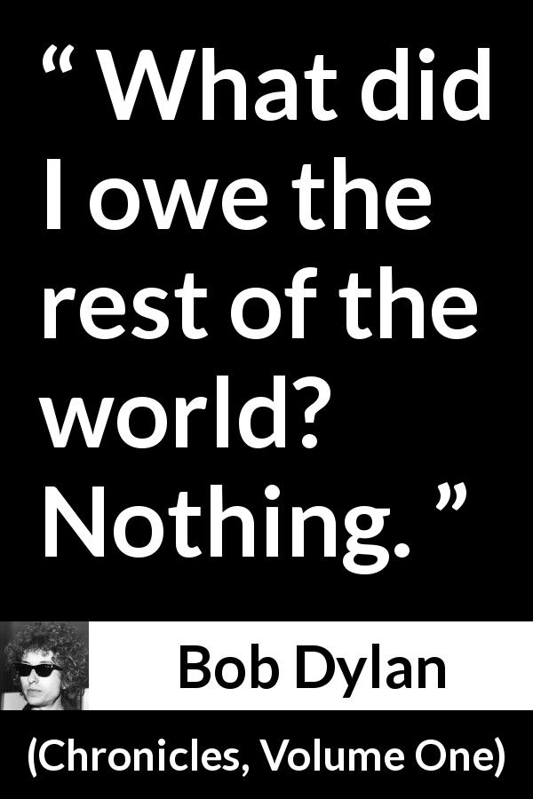 Bob Dylan quote about world from Chronicles, Volume One (2004) - What did I owe the rest of the world? Nothing.