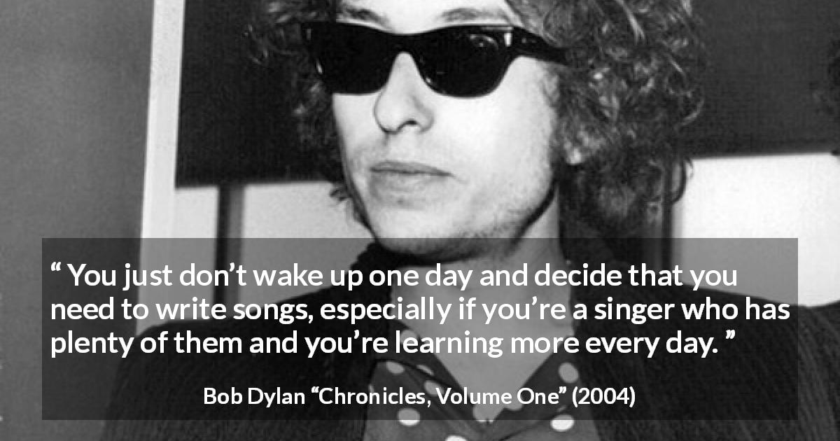 "Bob Dylan about writing (""Chronicles, Volume One"", 2004) - You just don't wake up one day and decide that you need to write songs, especially if you're a singer who has plenty of them and you're learning more every day."