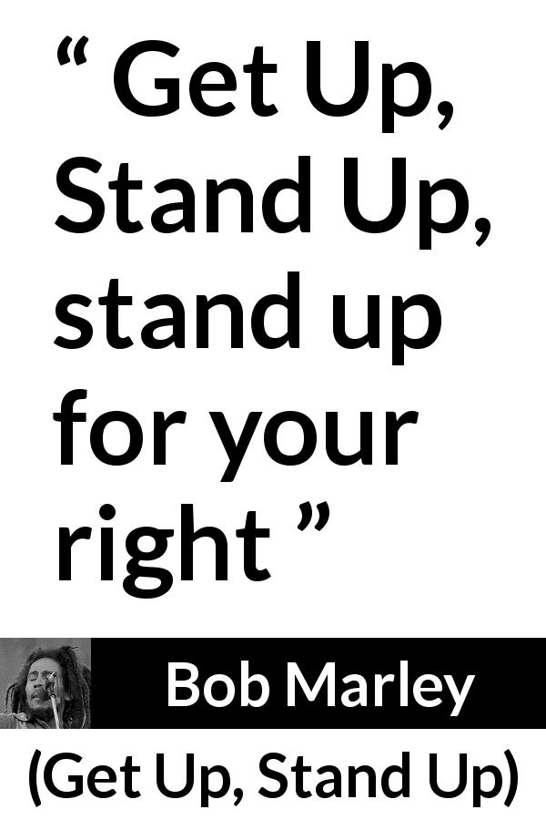 "Bob Marley about fight (""Get Up, Stand Up"", 1973) - Get Up, Stand Up, stand up for your right"