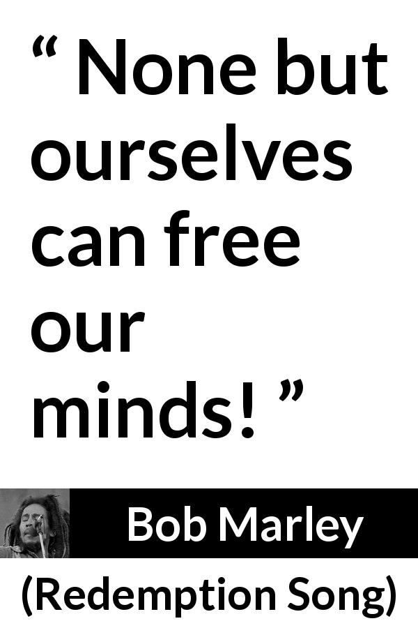 "Bob Marley about mind (""Redemption Song"", 1980) - None but ourselves can free our minds!"