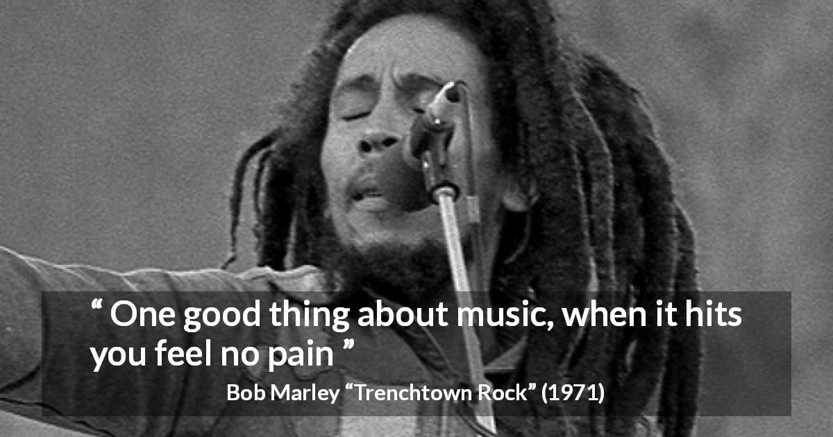 "Bob Marley about music (""Trenchtown Rock"", 1971) - One good thing about music, when it hits you feel no pain"