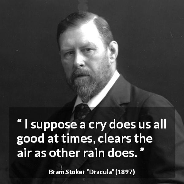 "Bram Stoker about crying (""Dracula"", 1897) - I suppose a cry does us all good at times, clears the air as other rain does."