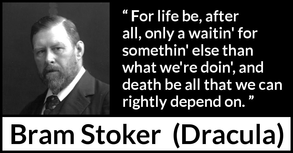 "Bram Stoker about death (""Dracula"", 1897) - For life be, after all, only a waitin' for somethin' else than what we're doin', and death be all that we can rightly depend on."