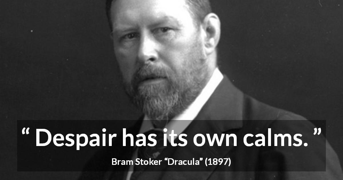 "Bram Stoker about despair (""Dracula"", 1897) - Despair has its own calms."
