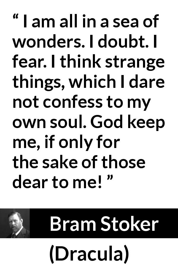 "Bram Stoker about doubt (""Dracula"", 1897) - I am all in a sea of wonders. I doubt. I fear. I think strange things, which I dare not confess to my own soul. God keep me, if only for the sake of those dear to me!"