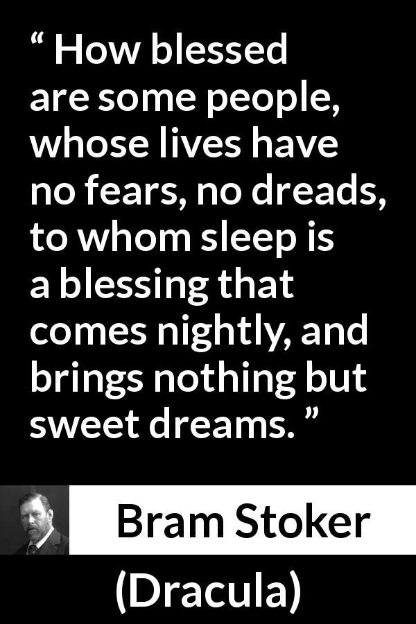 Bram Stoker - Dracula - How blessed are some people, whose lives have no fears, no dreads, to whom sleep is a blessing that comes nightly, and brings nothing but sweet dreams.