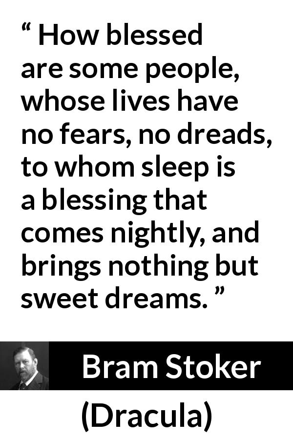 Bram Stoker quote about fear from Dracula (1897) - How blessed are some people, whose lives have no fears, no dreads, to whom sleep is a blessing that comes nightly, and brings nothing but sweet dreams.