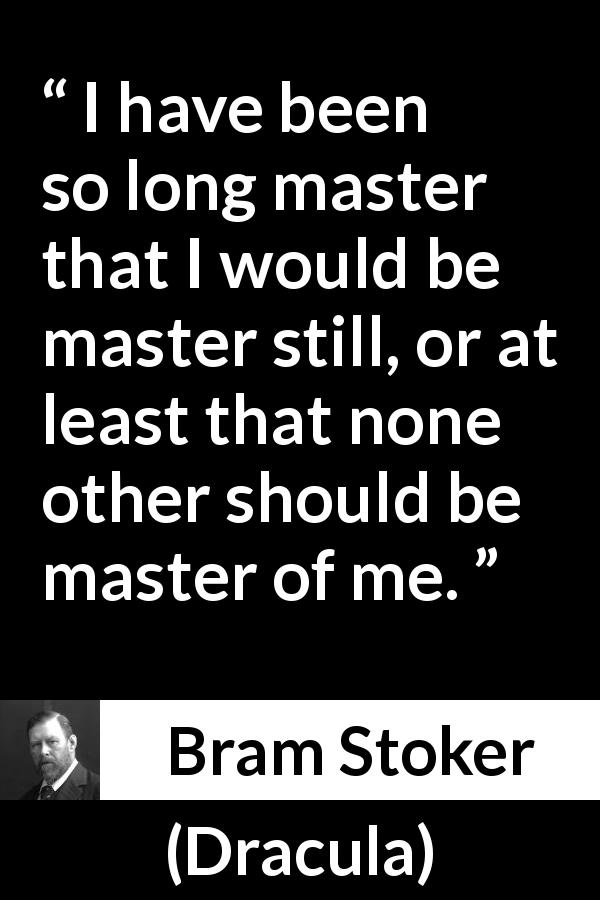 Bram Stoker - Dracula - I have been so long master that I would be master still, or at least that none other should be master of me.