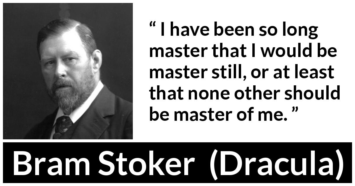 "Bram Stoker about freedom (""Dracula"", 1897) - I have been so long master that I would be master still, or at least that none other should be master of me."