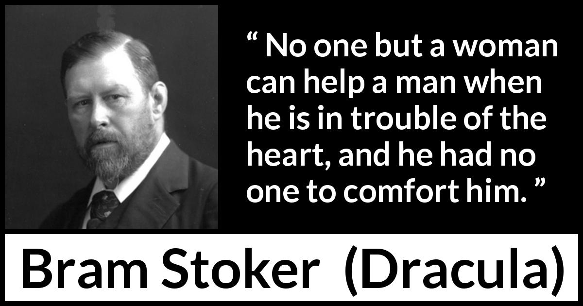 "Bram Stoker about heart (""Dracula"", 1897) - No one but a woman can help a man when he is in trouble of the heart, and he had no one to comfort him."