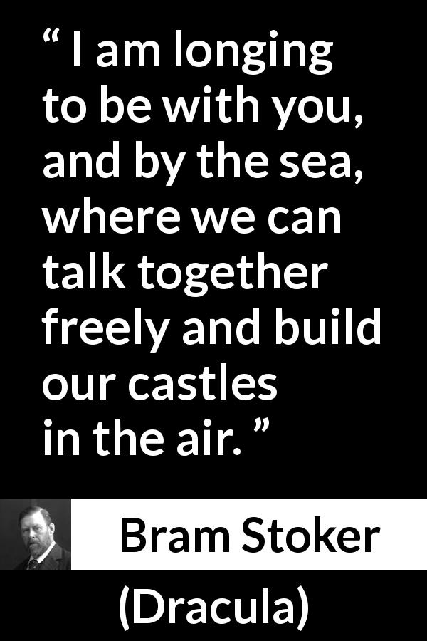 Bram Stoker quote about hope from Dracula (1897) - I am longing to be with you, and by the sea, where we can talk together freely and build our castles in the air.