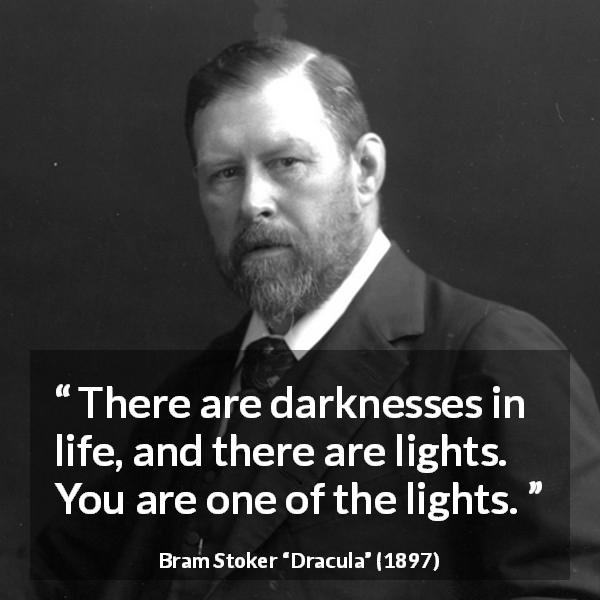 "Bram Stoker about life (""Dracula"", 1897) - There are darknesses in life, and there are lights. You are one of the lights."