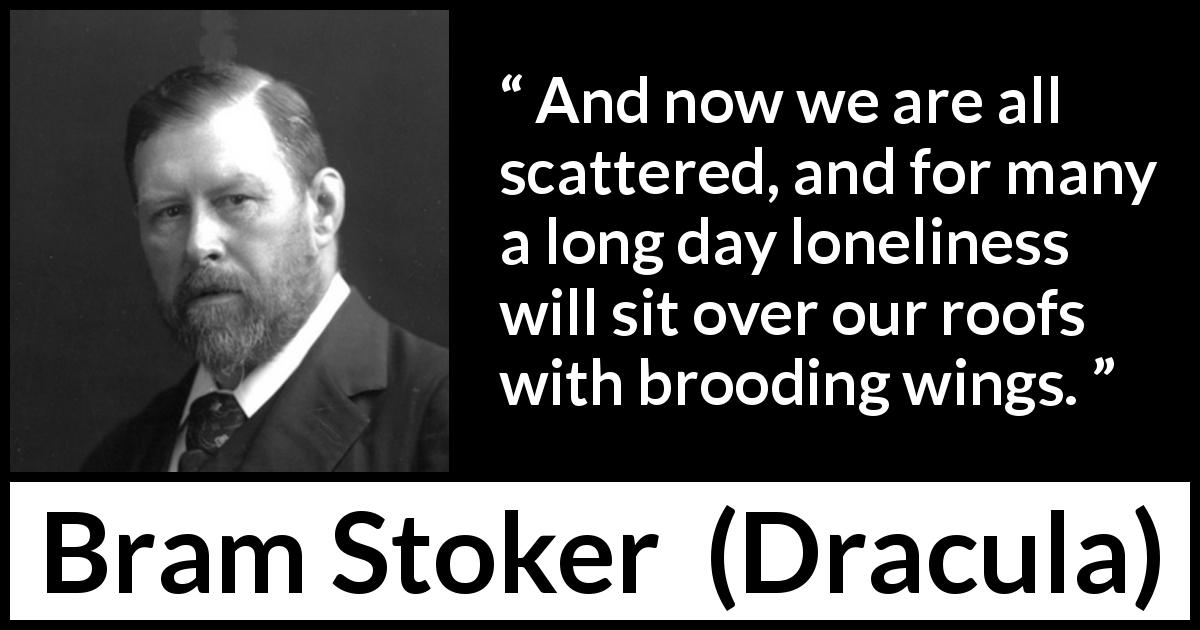 "Bram Stoker about loneliness (""Dracula"", 1897) - And now we are all scattered, and for many a long day loneliness will sit over our roofs with brooding wings."