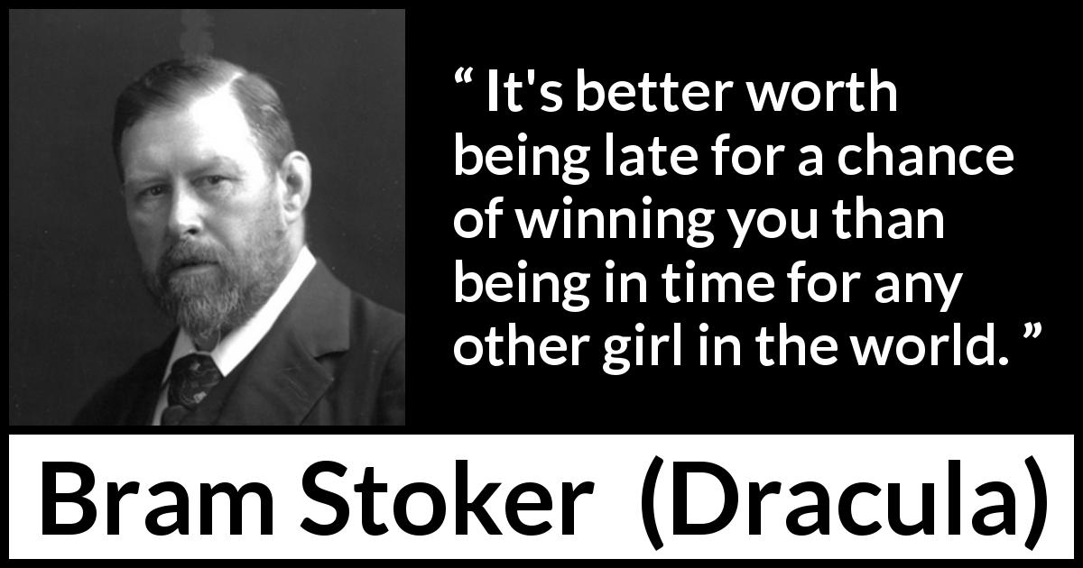 Bram Stoker - Dracula - It's better worth being late for a chance of winning you than being in time for any other girl in the world.