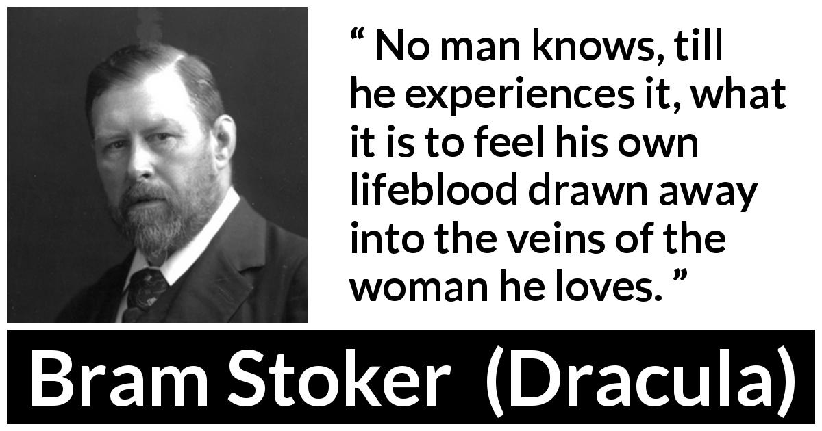 "Bram Stoker about love (""Dracula"", 1897) - No man knows, till he experiences it, what it is to feel his own lifeblood drawn away into the veins of the woman he loves."