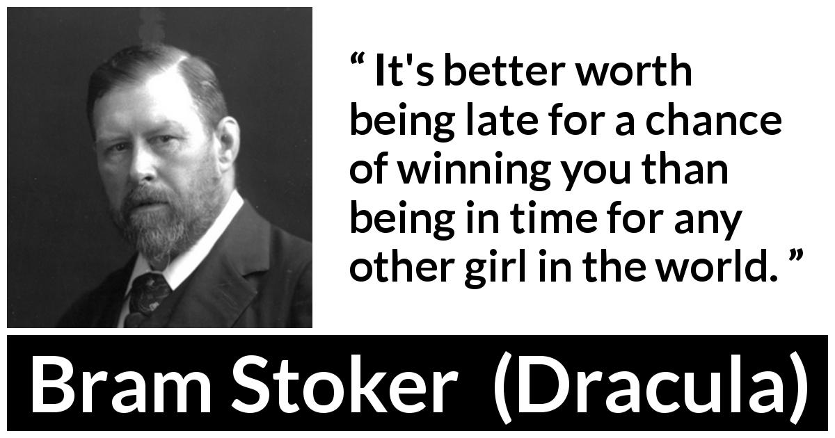Bram Stoker quote about love from Dracula (1897) - It's better worth being late for a chance of winning you than being in time for any other girl in the world.