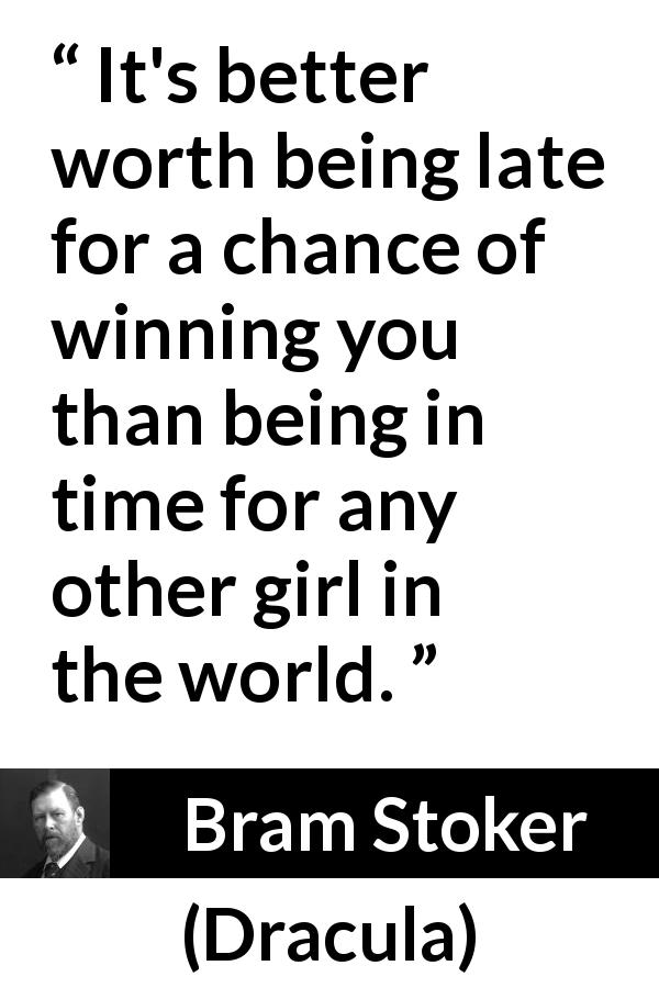 "Bram Stoker about love (""Dracula"", 1897) - It's better worth being late for a chance of winning you than being in time for any other girl in the world."