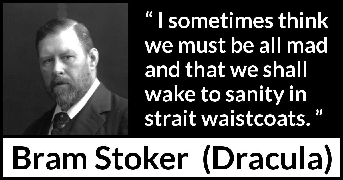 "Bram Stoker about madness (""Dracula"", 1897) - I sometimes think we must be all mad and that we shall wake to sanity in strait waistcoats."