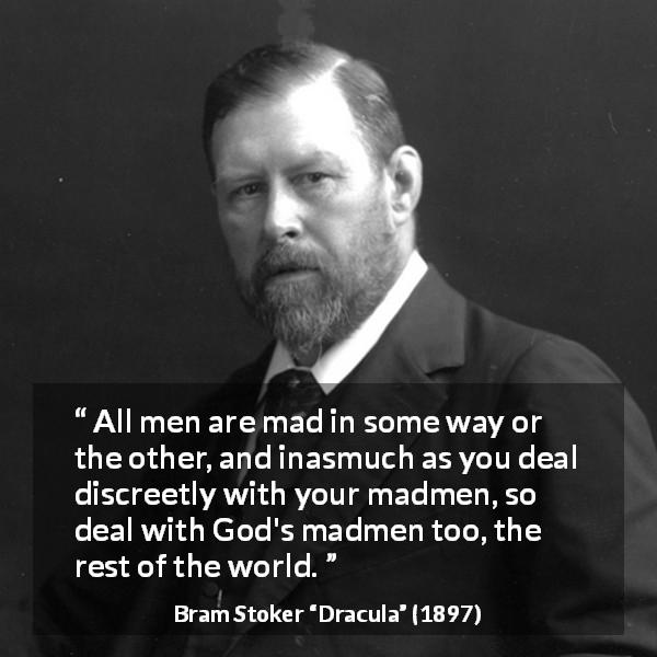 "Bram Stoker about madness (""Dracula"", 1897) - All men are mad in some way or the other, and inasmuch as you deal discreetly with your madmen, so deal with God's madmen too, the rest of the world."