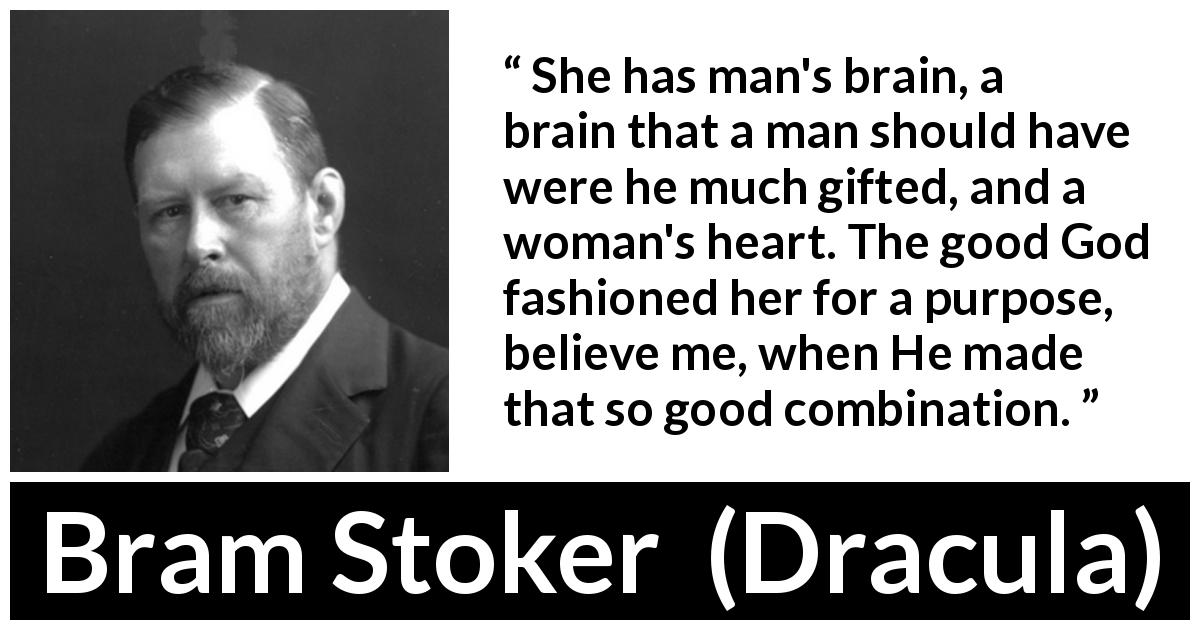 Bram Stoker quote about mind from Dracula (1897) - She has man's brain, a brain that a man should have were he much gifted, and a woman's heart. The good God fashioned her for a purpose, believe me, when He made that so good combination.