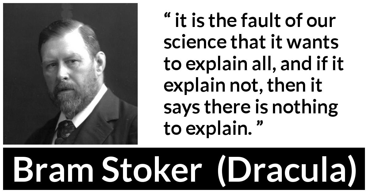"Bram Stoker about science (""Dracula"", 1897) - it is the fault of our science that it wants to explain all, and if it explain not, then it says there is nothing to explain."