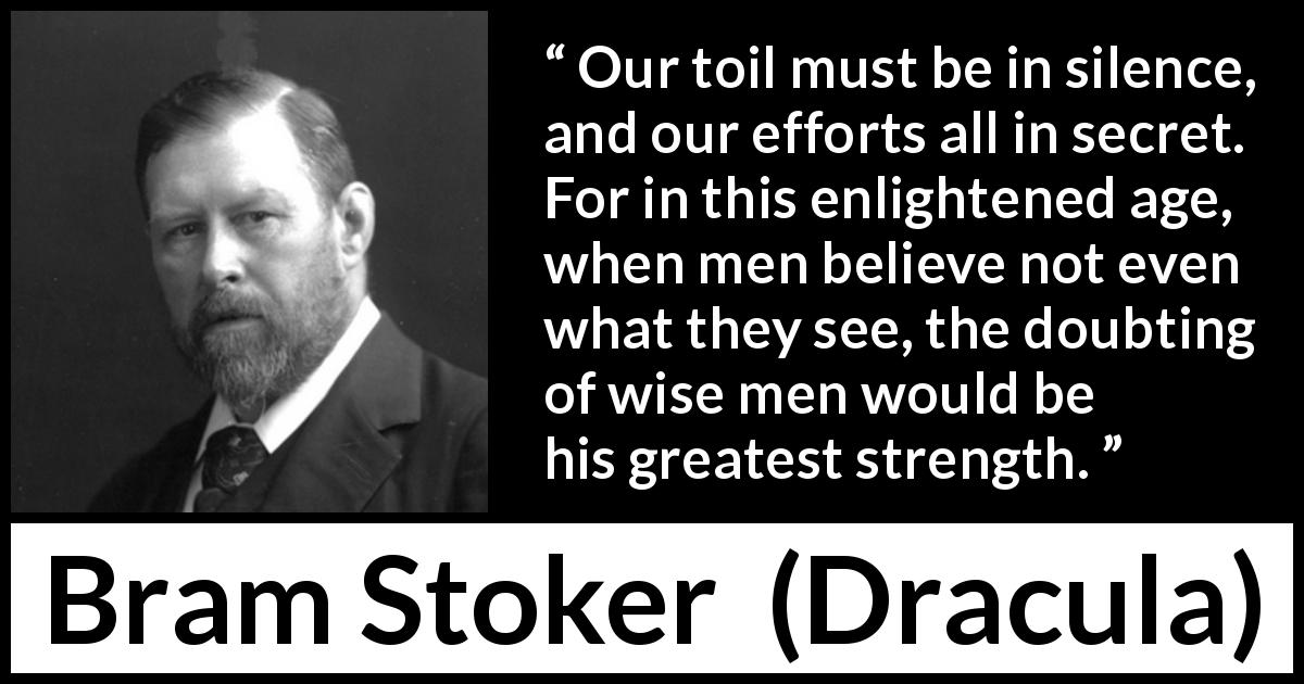 Bram Stoker quote about secret from Dracula (1897) - Our toil must be in silence, and our efforts all in secret. For in this enlightened age, when men believe not even what they see, the doubting of wise men would be his greatest strength.