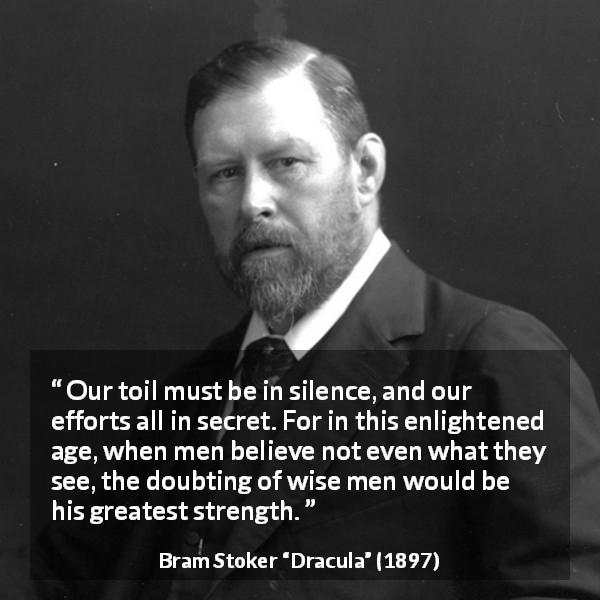 "Bram Stoker about secret (""Dracula"", 1897) - Our toil must be in silence, and our efforts all in secret. For in this enlightened age, when men believe not even what they see, the doubting of wise men would be his greatest strength."