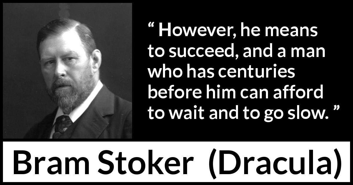 "Bram Stoker about slowness (""Dracula"", 1897) - However, he means to succeed, and a man who has centuries before him can afford to wait and to go slow."