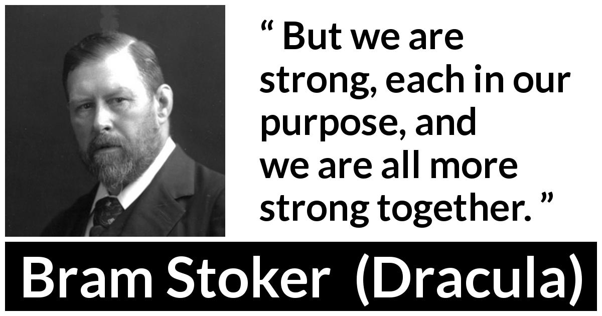 Bram Stoker quote about strength from Dracula (1897) - But we are strong, each in our purpose, and we are all more strong together.